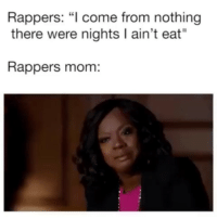 """😂😂😂😂😂😂: Rappers: """"l come from nothing  there were nights I ain't eat""""  Rappers mom: 😂😂😂😂😂😂"""