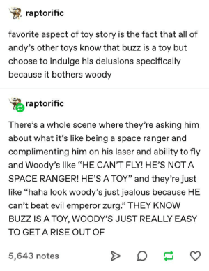"""Jealous, Toy Story, and Tumblr: raptorific  favorite aspect of toy story is the fact that all of  andy's other toys know that buzz is a toy but  choose to indulge his delusions specifically  because it bothers woody  raptorific  There's a whole scene where they're asking him  about what it's like being a space ranger and  complimenting him on his laser and ability to fly  and Woody's like """"HE CAN'T FLY! HE'S NOT A  SPACE RANGER! HE'S A TOY"""" and they're just  like """"haha look woody's just jealous because HE  can't beat evil emperor zurg."""" THEY KNOW  BUZZ IS A TOY, WOODY'S JUST REALLY EASY  TO GET A RISE OUT OF  5,643 notes T O Y"""