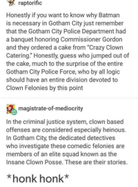 "*Honk Honk*: raptorific  Honestly if you want to know why Batman  is necessary in Gotham City just remember  that the Gotham City Police Department had  a banquet honoring Commissioner Gordon  and they ordered a cake from ""Crazy Clown  Catering."" Honestly, guess who jumped out of  the cake, much to the surprise of the entire  Gotham City Police Force, who by all logic  should have an entire division devoted to  Clown Felonies by this point  magistrate-of-mediocrity  In the criminal justice system, clown based  offenses are considered especially heinous  In Gotham City, the dedicated detectives  who investigate these comedic felonies are  members of an elite squad known as the  Insane Clown Posse. These are their stories.  *honk honk* *Honk Honk*"