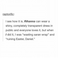 """Easter, Memes, and Rihanna: raptorific:  I see how it is. Rihanna can wear a  shiny, completely transparent dress in  public and everyone loves it, but when  I did it, I was """"wasting saran wrap"""" and  """"ruining Easter, Daniel."""" Happy Easter"""