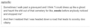 """Omg, Scooby Doo, and Shit: raptorific  Sometimes I walk past a graveyard and I think """"I could dress up like a ghost  and haunt the shit out of that cemetery for like, weeks before anybody noticed  and stopped me""""  And then I realized that I was headed down a road that leads to scooby doo  villainy Hauntingomg-humor.tumblr.com"""