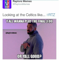 2-0 RTZ WeTheNorth -VinceBosh: Raptors Memes  @Raptors Memes  RAPTORS  Looking at the Celtics like  #RTZ  ALL WANNA PLAY THE FINAL 300  @RaptorsMemes  ORYALL GOOD? 2-0 RTZ WeTheNorth -VinceBosh