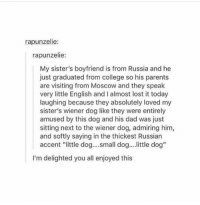"College, Dad, and Parents: rapunzelie:  rapunzelie:  My sister's boyfriend is from Russia and he  just graduated from college so his parents  are visiting from Moscow and they speak  very little English and I almost lost it today  laughing because they absolutely loved my  sister's wiener dog like they were entirely  amused by this dog and his dad was just  sitting next to the wiener dog, admiring him,  and softly saying in the thickest Russian  accent ""ittle dog....small dog... ittle dog'""  I'm delighted you all enjoyed this <p>Smol Dog</p>"