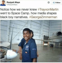 Facebook, Memes, and 2009: Raqiyah Mays  Follow  aRaqiyah Mays  Notice how we never knew  TrayvonMartin  went to Space Camp. how media shapes  black boy narratives  #GeorgeZimmerman  08 11/2009 Thought I'd post this because my Facebook has been flooded with police brutality videos lately -Noelle