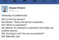 Dank, The Doctor, and 🤖: Raquel D'Apice  20 hrs  Yesterday at pediatrician:  Kid: Is that the doctor?  My Mother: That's the doctor's assistant.  Kid: What is a assistant?  My Mother: An assistant is someone who helps out  another person.  Kid: (turning to me) You are my assistant?  Me: Basically, yes. If you watched my cooking video, you know I can relate 😂