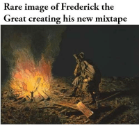 Are mixtape memes boring?: Rare im  age of Frederick the  Great creating his new mixtape Are mixtape memes boring?