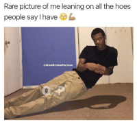 Lean, Memes, and Lowkey: Rare picture of me leaning on all the hoes  people say I have  b  (a OneBrokePerson I have 0 hoes 😔 @onebrokeperson i know you have some hoes lowkey dont lie to me