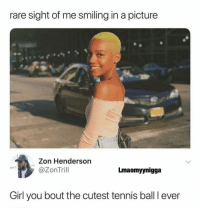 😩😂: rare sight of me smiling in a picture  Zon Henderson  @ZonTril  Lmaomyynigga  Girl you bout the cutest tennis ball I ever 😩😂