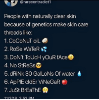 Tbh once I started nutting , shit went away , 🤷🏿‍♀️: @rarecontradict1  People with naturally clear skin  because of genetics make skin care  threads like:  1. CoCoNuT oiLO  2. Rose WaleR  3. DoN't ToUcH yOuR fAce  4. No StReSs  5. dRiNk 30 GalLoNs Of water  6. ApPIE cldEr ViNeGaR  7. Just BrEaThE  1113/18:62 PM Tbh once I started nutting , shit went away , 🤷🏿‍♀️