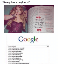"""Google, John Mayer, and Taylor Swift: """"Rarely has a boyfriend""""  I'm not the girl  who always  has a boy friend.  I'm the gi  boy friend.  Google  taylor swift and  taylor swift and conor kennedy  taylor swift and taylor lautner  taylor swift and zac efron  taylor swift and harry styles  taylor swift and kennedy  taylor swift and john mayer  taylor swift and joe jonas  taylor swift and adam young  taylor swift and conor  tavlor swift and patrick schwarzeneaaer 😂😂😂😂"""