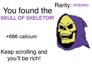 666: Rarity:  NYEHH!!!  You found the  SKULL OF SKELETOR!  +666 calcium  Keep scrolling and  you'll be rich!