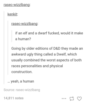 Elf, The Worst, and Ugly: rasec-wizzlban  kenkit  rasec-wizzlban  if an elf and a dwarf fucked, would it make  a human?  Going by older editions of D&D they made an  awkward ugly thing called a Dwelf, which  usually combined the worst aspects of both  races personalities and physical  construction  yeah, a human  Source: rasec-wizzlbang  14,811 notes Elf-Dwarf hybrid