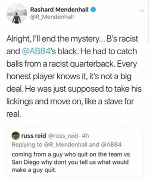 Mendenhall is a joke. 🤦♂️  -Scott: Rashard Mendenhall  OR_Mendenhall  Alright, I'l end the mystery... B's racist  and @AB84's black. He had to catch  balls from a racist quarterback. Every  honest player knows it, it's not a big  deal. He was just supposed to take his  lickings and move on, like a slave for  real.  russ reid @russ_reid. 4h  Replying to @R_Mendenhall and @AB84  coming from a guy who quit on the team vs  San Diego why dont you tell us what would  make a guy quit. Mendenhall is a joke. 🤦♂️  -Scott