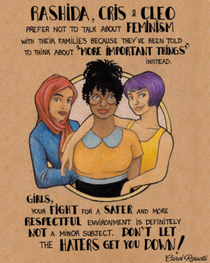 this-is-life-actually:  @carolrossetti88 creates such beautiful and powerful intersectional feminist artwork! Check out her page for more like this!!: RASHİDA, Cris & CLEO  PREFER NOTTO TALK ABOUT FEMINISM  WİTH THEİR FAMILIES BECAUSE THEY'VE BEEN TOLD  TO THİNK ABOUT-MORE IMPORTANT THINGS''  INSTEAD.  GİRLS,  YOUR FIGHT FOR A SAFER AND MORE  RESPECTFUL ENVIRONMENT İS DEFINITELY  NOT A MINOR SUBJECT. DON'T LET  THE HATERS GET YOU DOWN  Carol Rosetti this-is-life-actually:  @carolrossetti88 creates such beautiful and powerful intersectional feminist artwork! Check out her page for more like this!!
