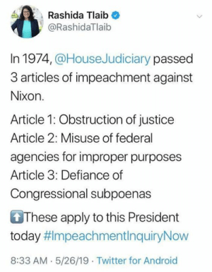 Android, Twitter, and Defiance: Rashida Tlaib  @RashidaTlaib  In 1974,@HouseJudiciary passed  3 articles of impeachment against  Nixon.  Article 1: Obstruction of justice  Article 2: Misuse of federal  agencies for improper purposes  Article 3: Defiance of  Congressional subpoenas  These apply to this President  today #ImpeachmentInquiryNow  8:33 AM.5/26/19 Twitter for Android Liberal By Definition