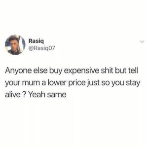Save yourself the yelling.: Rasiq  @Rasiq07  Anyone else buy expensive shit but tell  your mum a lower price just so you stay  alive? Yeah same Save yourself the yelling.