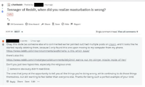 Dude, Love, and Nsfw: rAskReddit Posted by  hour ago  Tennager of Reddit, when did you realize masturbation is wrong?  nsfw  24 Comments Give AwardShare  Save Hide Report  SORT BY BEST  Single comment thread. View all comments →  3 points1 hour ago  Okay, this dude (as someone else who commented earlier pointed out) had multiple posts on room and it looks like he  started rapidly deleting them, because I only found this one upon moving to my computer from my phone  http  there's also this  ear  Don't you just love hypocrites, especially the religious ones  someone obviously didn't read Bible  The ones that jump at the opportunity to tell you all the things you're doing wrong, while continuing to do those things  themselves, but still wanting to feel better than everyone else. Thanks for being such a perfect example of your kind.  Reply Share Save Edit Does this count?