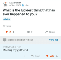 Advice, What Is, and Girlfriend: rAskReddit  What is the luckiest thing that has  ever happened to you?  Advice  26 views  2  9  Share  SINGLE COMMENT THREAD  VIEW ALL  TrOlley TrOuble 1nm  Meeting my girlfriend  ReplyVote This guy is really lucky!