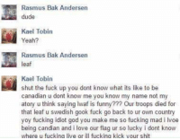 gook: Rasmus Bak Andersen  dude  Kael Tobin  Yeah?  Rasmus Bak Andersen  eaf  Kael Tobin  shut the fuck up you dont know what its like to be  canadian u dont know me you know my name not my  atory u think saying Iwaf is funny??? Our troops died for  that leaf u swedish gook fuck go back to ur own country  yoy fucking idiot god you make me so fucking mad i lvoe  being candian and i love our flag ur so lucky i dont know  where u fucking live or ill fucking kick your shit