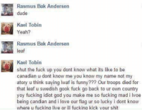 me_irl: Rasmus Bak Andersen  dude  Kael Tobin  Yeah?  Rasmus Bak Andersen  eaf  Kael Tobin  shut the fuck up you dont know what its like to be  canadian u dont know me you know my name not my  atory u think saying Iwaf is funny??? Our troops died for  that leaf u swedish gook fuck go back to ur own country  yoy fucking idiot god you make me so fucking mad i lvoe  being candi  and i love our flag ur so lucky i dont know  where u fucking live or ill fucking kick your shit me_irl