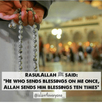 "RasulAllah ﷺ said: ""He who sends blessings on me once, Allah sends him blessings ten times"". [Muslim, Abu Dawud, & Tirmidhi] ""O Allah! Send your blessings and peace on Muhammad, our Master, and on his Progeny and his Companions according to the number of every letter in Quran and let each letter carry thousands of blessings and salutations in it"".: RASULALLAH SAID:  ""HE WHO SENDS BLESSINGS ON ME ONCE  ALLAH SENDS HIM BLESSINGS TEN TIMES""  @islameveryone RasulAllah ﷺ said: ""He who sends blessings on me once, Allah sends him blessings ten times"". [Muslim, Abu Dawud, & Tirmidhi] ""O Allah! Send your blessings and peace on Muhammad, our Master, and on his Progeny and his Companions according to the number of every letter in Quran and let each letter carry thousands of blessings and salutations in it""."