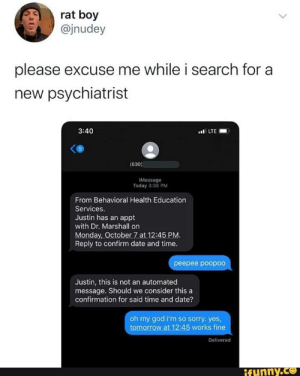peepee poopoo: rat boy  @jnudey  please excuse me while i search for a  new psychiatrist  l LTE  3:40  9.  (630)  iMessage  Today 3:36 PM  From Behavioral Health Education  Services.  Justin has an appt  with Dr. Marshall on  Monday, October 7 at 12:45 PM.  Reply to confirm date and time.  peepee poopo0  Justin, this is not an automated  message. Should we consider this a  confirmation for said time and date?  oh my god i'm so sorry. yes,  tomorrow at 12:45 works fine  Delivered  ifunny.co peepee poopoo