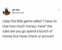 "I Have No Clue: rat mic  @loopzoop  I play this little game called ""i have no  clue how much money i have"" the  ules are you go spend a bunch of  money but never check ur account"