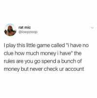 "If you don't follow @funny you're missing out big time !: rat mic  @loopzoop  I play this little game called ""i have no  clue how much money i have"" the  rules are you go spend a bunch of  money but never check ur account If you don't follow @funny you're missing out big time !"