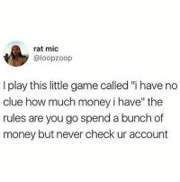 "Almost as exciting as @whatdoyoumeme: rat mic  @loopzoop  I play this little game called ""i have no  clue how much money i have"" the  rules are you go spend a bunch of  money but never check ur account Almost as exciting as @whatdoyoumeme"