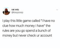 "I only look at my bank account once a quarter or when I'm bout to buy some dumb shit. 😂😂😭: rat mic  @loopzoop  I play this little game called ""i have no  clue how much money i have"" the  rules are you go spend a bunch of  money but never check ur account I only look at my bank account once a quarter or when I'm bout to buy some dumb shit. 😂😂😭"