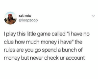 "Seems legit 🤷‍♂️😂💀 https://t.co/BTLg8ycO18: rat mic  @loopzoop  I play this little game called ""i have no  clue how much money i have"" the  rules are you go spend a bunch of  money but never check ur account Seems legit 🤷‍♂️😂💀 https://t.co/BTLg8ycO18"