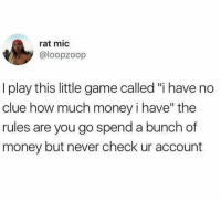 "I Have No Clue: rat mic  @loopzoop  I play this little game called ""i have no  clue how much money i have"" the  rules are you go spend a bunch of  money but never check ur account  1I"