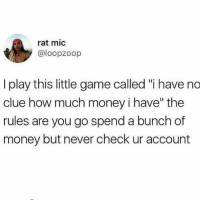 "It's fun cause everybody loses! (@claudwithnojob ⬅️ follow): rat mic  @loopzoop  I play this little game called ""i have no  clue how much money i have"" the  rules are you go spend a bunch of  money but never check ur account It's fun cause everybody loses! (@claudwithnojob ⬅️ follow)"