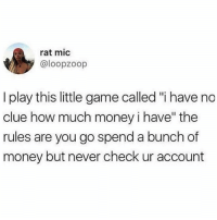 "been playing that game since I was 18…: rat mic  @loopzoop  I play this little game called ""i have no  clue how much money i have"" the  rules are you go spend a bunch of  money but never check ur account been playing that game since I was 18…"