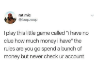 "<p>Let&rsquo;s play a little game.. (via /r/BlackPeopleTwitter)</p>: rat mic  @loopzoop  I play this little game called ""i have no  clue how much money i have"" the  rules are you go spend a bunch of  money but never check ur account <p>Let&rsquo;s play a little game.. (via /r/BlackPeopleTwitter)</p>"