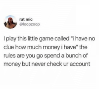 "I Have No Clue: rat mic  @loopzoop  play this little game called ""i have no  clue how much money i have"" the  rules are you go spend a bunch of  money but never check ur account"