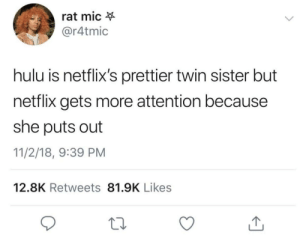 She's just easier! by Cali_Bunch6 MORE MEMES: rat mic  @r4tmic  hulu is netflix's prettier twin sister but  netflix gets more attention because  she puts out  11/2/18, 9:39 PM  12.8K Retweets 81.9K Likes She's just easier! by Cali_Bunch6 MORE MEMES