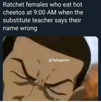 Cheetos, Memes, and Ratchet: Ratchet females who eat hot  cheetos at 9:00 AM when the  substitute teacher says their  name wrong  @Tayksgoons Shit be happening way to much, sometimes I wish that I lived in a suberban home and went to a private school😔