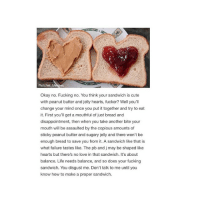 IM LAUGHING sexualising: Ratchet Memes  Okay no. Fucking no. You think your sandwich is cute  with peanut butter and jelly hearts, fucker? Well you'll  change your mind once you put it together and try to eat  it. First you'll get a mouthful of just bread and  disappointment, then when you take another bite your  mouth will be assaulted by the copious amounts of  sticky peanut butter and sugary jelly and there won't be  enough bread to save you from it. A sandwich like that is  what failure tastes like. The pb and j may be shaped like  hearts but there's no love in that sandwich. It's about  balance. Life needs balance, and so does your fucking  sandwich. You disgust me. Don't talk to me until you  know how to make a proper sandwich. IM LAUGHING sexualising