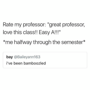 """Love, Tumblr, and Http: Rate my professor: """"great professor,  love this class!! Easy A!!!""""  *me halfway through the semester*  bay @Baileyann163  i've been bamboozled Follow us @studentlifeproblems"""