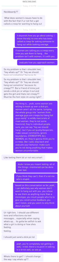 "Creepy, Definitely, and Desperate: RATE THIS CHAT  Today, 3:10 PM  Neckbeardy??  What does women's issues have to do  with the fact that if ur not hot u get  called a creep for wanting to hang out  Today, 3:58 PM  it depends how you go about asking. i  know literally no one who has beern  called a creep for asking someone to  hang out while looking average.  if women are calling you a creep every  time you ask them to hang... the  problem isn't with women, it's with you.  evaluate how you approach women.  So my problem is that i shouldnt text  hey whats up?"" Or ""hey we should   So my problem is that i shouldnt text,  hey whats up?"" Or ""hey we should  hang out sometime"" because its  creepy??? But a friend of mine just  sends a dick pic or whips it out and  gets the girl and thats not creepy??  Must be the font style im using right?  the thing is... yeah, some women are  willing to hook up over a dick pic.  women aren't all the same. lumping  the whole group into ""women think  average guys are creeps but bang hot  guys easily"" is wildly inaccurate of  most women. they're not some  hivemind, they're individual people.  sure, you can say ""hey we should  hang"", but if you act pushy/desperate,  make sexual comments, ignore  boundaries, STEREOTYPE ALL  WOMEN, etc they're gonna think you're  a creep. like i said, step back and  evaluate your behavior. make sure  you're not doing anything that makes  women uncomfortable.   Like texting them lol ur not very smart  dude i know you meant texting. all of  the things i mentioned can be done  over text.  if you think they can't, then it's not me  who's stupid...  based on this conversation so far, yeah,  i can definitely see why women don't  want to hang out with you. you refuse  to see them as anything more than a  stereotype, you insult people who try to  give you constructive feedback, you  don't listen, and you seem to only think  about yourself.  Ur right bro. I should use different  tone and inflections via text  messages... especially when saying  whats up... its gotta be selfish to ask  what a girl is doing or how shes  feeling   feeling.  I should just send a dick pic lol  yeah, you're completely not getting it.  well, i tried. there's no point in talking  to a brick wall, so see ya.  Whats there to get? I should change  the way i say whats up?? like talking to a brick wall (OP from my last post messaged me)"