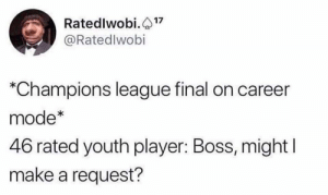 We've all been there... https://t.co/Lgot9nLGad: Ratedlwobi.17  @Ratedlwobi  *Champions league final on career  mode*  46 rated youth player: Boss, might  make a request? We've all been there... https://t.co/Lgot9nLGad