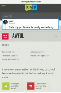 Friendly reminder: Check the reviews before the next semester starts!   By baecerra | TW: ratemyprofessors.com  R M P  Search ..  Laura  Rate my professor is really something  AWFUL  BIO66  For Credit: N/A  Textbook Used: No  Grade Received: N/A  Attendance: N/A  Would Take Again: N/A  I never wore my seatbelt while driving to school  because i wanted to die before making it to his  class  25 people  found this  useful  1 person did  not find this  useful Friendly reminder: Check the reviews before the next semester starts!   By baecerra | TW