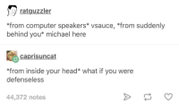 Advice, Head, and Tumblr: ratguzzler  *from computer speakers* vsauce, *from suddenly  behind you* michael here  caprisuncat  *from inside your head* what if you were  defenseless  44,372 notes advice-animal:  Vsauce Michael Here