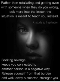 Brains, Cheating, and College: Rather than retaliating and getting even  with someone when they do you wrong,  look more into the lesson the  situation is meant to teach you instead.  Attitude to Inspiration  Seeking revenge  keeps you connected to  another person in a negative way.  Release yourself from that burden  and walk away a smarter, stronger you. BEGINNING SUNDAY, NOVEMBER 13, 2016 AT 3 PM, EBOOK PRICES WILL GO UP FROM $1.00 EACH TO $3.99 EACH. - While they are still $1.00 each, to read the descriptions or to get the ones you want, please go to: http://www.WOWFW.com  Below are all 83 titles you can pick and choose from.   Here are the titles: (1) Self defense for women. (2) Mind games most men play on women. (3) Get a good man in your life. (4) Managing your life by eating right. (5) Save your marriage by mending your marriage. (6) 700 motivational and inspirational quotes. (7) Diet and exercise. (8) How to find your purpose in life. (9) Building confidence for kids. (10) How to boost your metabolism. (11) How to quit smoking. (12) How to get over the hurt. (13) How to catch a cheater. (14) Choose to be happy. (15) Improve your memory. (16) Reduce stress. (17) The real reasons why a man will cheat on you. (18) 110 ways to improve yourself. (19) Lose weight today through yoga. (20) How to get more organized. (21) Defeat depression. (22) 50 lies and lines teenage boys use to get what they want from your daughter. (23) Motivation made simple. (24) 500 things to say to your child through words of wisdom that will build their self esteem.   (25) Child safety online. (26) Struggling with weight loss, lose weight now. (27) How to start a business with no experience. (28) Destroy your anger. (29) How to conquer your fears. (30) Build up your self esteem. (31) How to read body language. (32) Bankruptcy recovery. (33) Never say later, never procrastinate. (34) How to stay motivated. (35) Never give up. (36) Stuttering, how to control it. (37) Juicing jumpstart. (38) Courage and self confidence, how to build them. (39) How to be more productive. (40) How to have better relationships. (41) How to break bad habits. (42) How to negotiate anything. (43) Job hunters handbook. (44) How to be assertive. (45) How to stop compulsive spending. (46) Believe it and you will achieve it. (47) Change your mind, change your life. (48) How to choose the right career. (49) The marriage fix, when you need counseling. (50) Protecting yourself from identity theft. (51) Work at home for busy moms. (52) Getting things done. (53) Avoiding credit card disaster.   (54) Boot anger, control your emotions. (55) Green smoothie lifestyle (56) Anti-Addiction, overcoming your addictions. (57) Walking for fitness. (58) Organize your debt. (59) How to master your emotions. (60) Overcoming the fear of public speaking. (61) How to save your marriage. (62) Eliminate stress. (63) Going from point A to point B. (64) Shape up and have a better life. (65) Pre-school guide for parents. (66) Addiction counseling. (67) How to become a magnetic speaker. (68) 99 ways to stop bed wetting. (69) Toddler's world, helping your children overcome challenges. (70) Childhood nutrition. (71) Activities for young adults. (72) Living within your means. (73) Brain games. (74) Self Defense 101 (75) Martial arts, learn how to protect yourself. (76) Safety soldier, learn the art of self defense the easy way. (77) Dog training techniques. (78) Cat training techniques. (79) Money tips for students. (80) Fantastic study tips. (81) Choosing community college. (82) Ideal University (83) Learn the easy way how to write your first ebook.  If you want to read the descriptions of these ebooks, please go directly to http://www.WOWFW.com