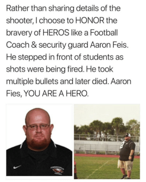 Football, Tumblr, and Blog: Rather than sharing details of the  shooter, I choose to HONOR the  bravery of HEROS like a Football  Coach & security guard Aaron Feis.  He stepped in front of students as  shots were being fired. He took  multiple bullets and later died. Aaron  Fies, YOU ARE A HERO. moonlightreb:rest in peace aaron💞