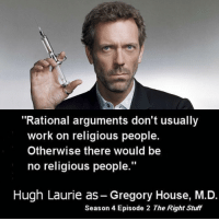 """episode 2: """"Rational arguments don't usually  work on religious people.  Otherwise there would be  no religious people.""""  Hugh Laurie as-Gregory House, M.D.  Season 4 Episode 2 The Right Stuff"""