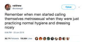 I wash my HAIR with scented shampoo, clean my NAILS, have a skincare routine, and coordinate my OUTFITS! by MGLLN FOLLOW HERE 4 MORE MEMES.: ratthew  @trolldiergirl  Follow  Remember when men started calling  themselves metrosexual when they were just  practicing normal hygiene and dressing  nicely  8:56 PM-23 Jun 2018  36,174 Retweets 150,664 Likes G®00 I wash my HAIR with scented shampoo, clean my NAILS, have a skincare routine, and coordinate my OUTFITS! by MGLLN FOLLOW HERE 4 MORE MEMES.