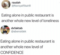 Being Alone, Confidence, and Lol: raudah  @NorsyaffikahR  Eating alone in public restaurant is  another whole new level of loneliness  dxfaktab  @abensidek  Eating alone in public restaurant is  another whole new level of  CONFIDENCE lol