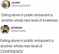 Being Alone, Confidence, and Memes: raudah  @NorsyaffikahR  Eating alone in public restaurant is  another whole new level of loneliness  dxfaktab  @abensidek  Eating alone in public restaurant is  another whole new level of  CONFIDENCE 😎